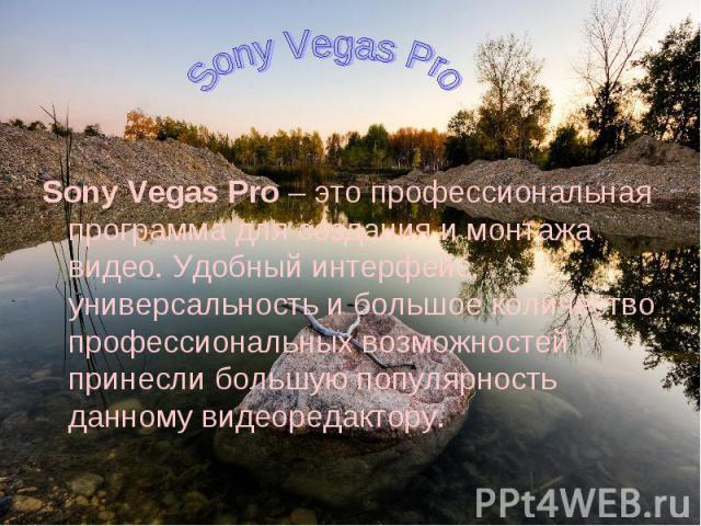 Sony Vegas Pro– это профессиональная программа для создания и монтажа видео. Удобный интерфейс, универсальность и большое количество профессиональных возможностей принесли большую популярность данному видеоредактору.