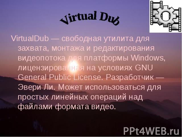 VirtualDub — свободная утилита для захвата, монтажа и редактирования видеопотока для платформы Windows, лицензированная на условиях GNU General Public License. Разработчик — Эвери Ли. Может использоваться для простых линейных операций над файлами фо…