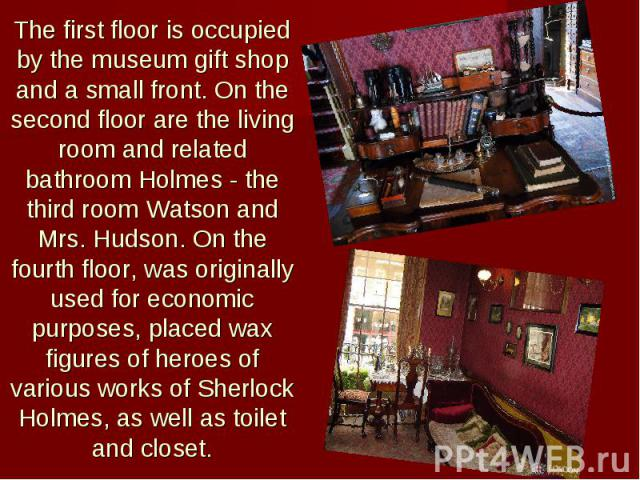 The first floor is occupied by the museum gift shop and a small front. On the second floor are the living room and related bathroom Holmes - the third room Watson and Mrs. Hudson. On the fourth floor, was originally used for economic purposes, place…