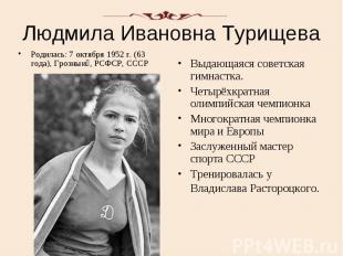 Людмила Ивановна Турищева Родилась: 7 октября 1952 г. (63 года), Грозныи , РСФСР