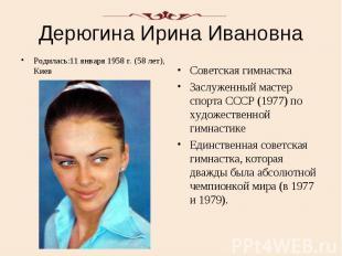 Дерюгина Ирина Ивановна Родилась:11 января 1958 г. (58 лет), Киев