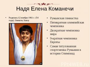 Надя Елена Команечи Родилась:12 ноября 1961 г. (54 года), Онешти, Бакэу