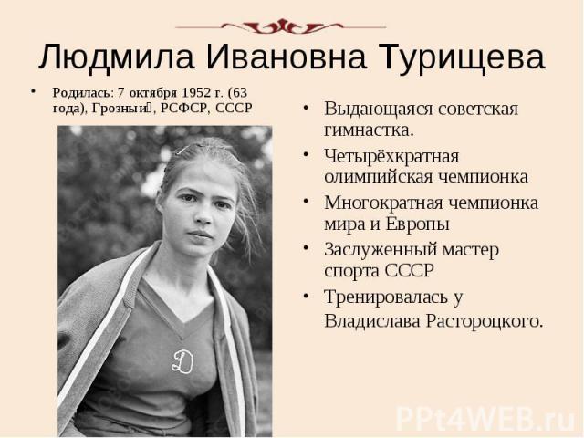 Людмила Ивановна Турищева Родилась: 7 октября 1952 г. (63 года), Грозныи , РСФСР, СССР