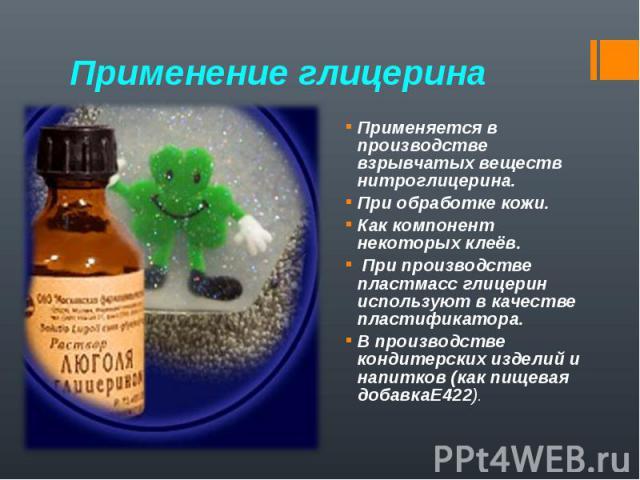 Применяется в производстве взрывчатых веществ нитроглицерина. Применяется в производстве взрывчатых веществ нитроглицерина. При обработке кожи. Как компонент некоторых клеёв. При производстве пластмасс глицерин используют в качестве пластификатора. …