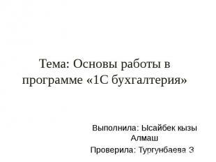 Тема: Основы работы в программе «1С бухгалтерия» Выполнила: Ысайбек кызы Алмаш П