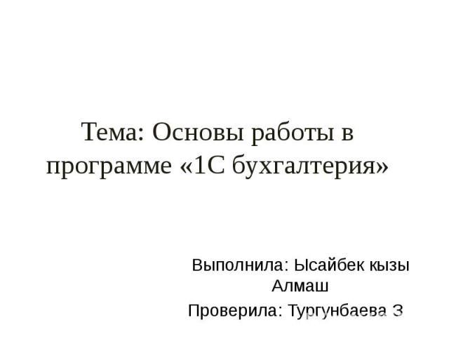 Тема: Основы работы в программе «1С бухгалтерия» Выполнила: Ысайбек кызы Алмаш Проверила: Тургунбаева З