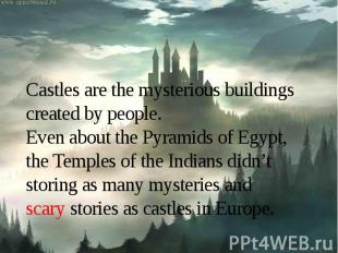 Castles are the mysterious buildings created by people.Even about the Pyramids o