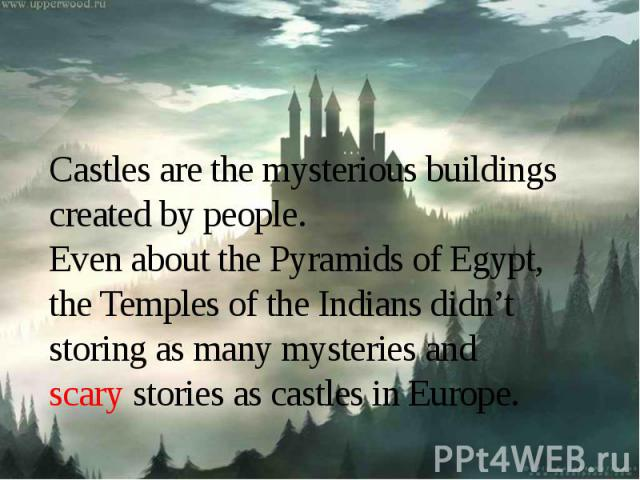 Castles are the mysterious buildings created by people.Even about the Pyramids of Egypt, the Temples of the Indians didn't storing as many mysteries and scary stories as castles in Europe.