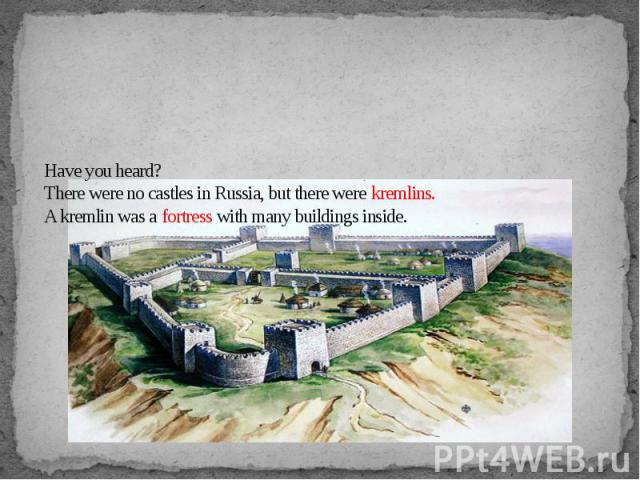Have you heard?There were no castles in Russia, but there were kremlins.A kremlin was a fortress with many buildings inside.