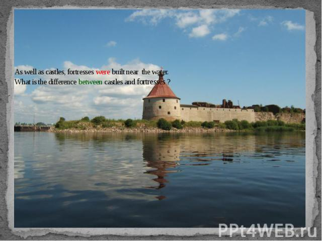 As well as castles, fortresses were built near the water.What is the difference between castles and fortresses ?