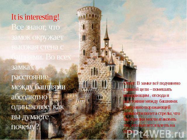 It is interesting!Все знают, что замок окружает высокая стена с башнями. Во всех замках расстояние между башнями абсолютно одинаковое, как вы думаете почему?