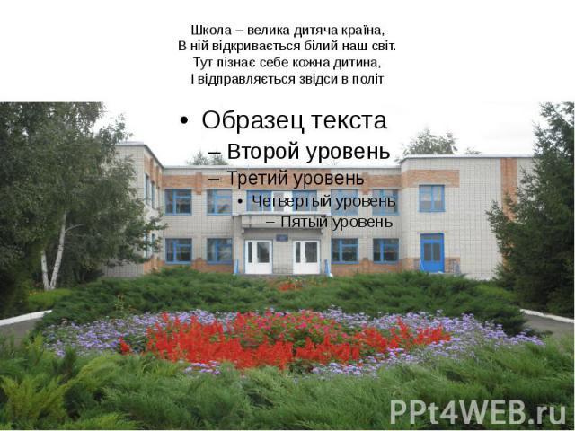 Школа – велика дитяча країна, В ній відкривається білий наш світ. Тут пізнає себе кожна дитина, І відправляється звідси в політ