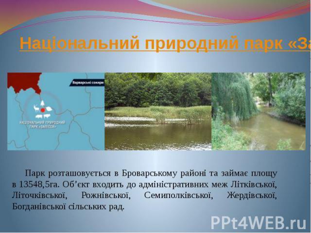 Національний природний парк «Залісся» Парк розташовується в Броварському районі та займає площу в 13548,5га. Об'єкт входить до адміністративних меж Літківської, Літочківської, Рожнівської, Семиполківської, Жердівської, Богданівської сільських рад.