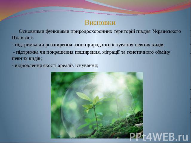 Основними функціями природоохоронних територій півдня Українського Полісся є: - підтримка чи розширення зони природного існування певних видів; - підтримка чи покращення поширення, міграції та генетичного обміну певних видів; - відновлення якості ар…