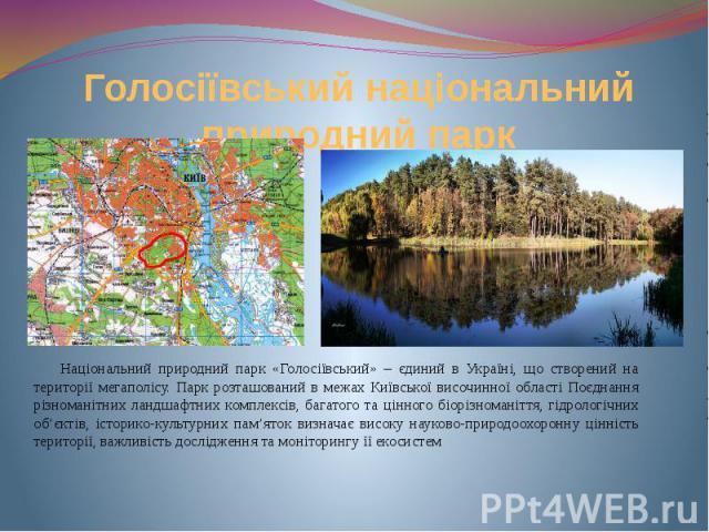 Голосіївський національний природний парк Національний природний парк «Голосіївський» – єдиний в Україні, що створений на території мегаполісу. Парк розташований в межах Київської височинної області Поєднання різноманітних ландшафтних комплексів, ба…