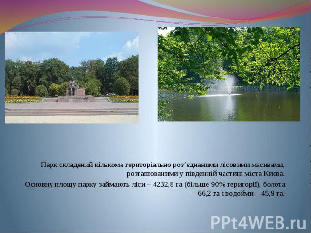Парк складений кількома територіально роз'єднаними лісовими масивами, розташованими у південній частині міста Києва. Основну площу парку займають ліси – 4232,8 га (більше 90% території), болота – 66,2 га і водойми – 45,9 га.