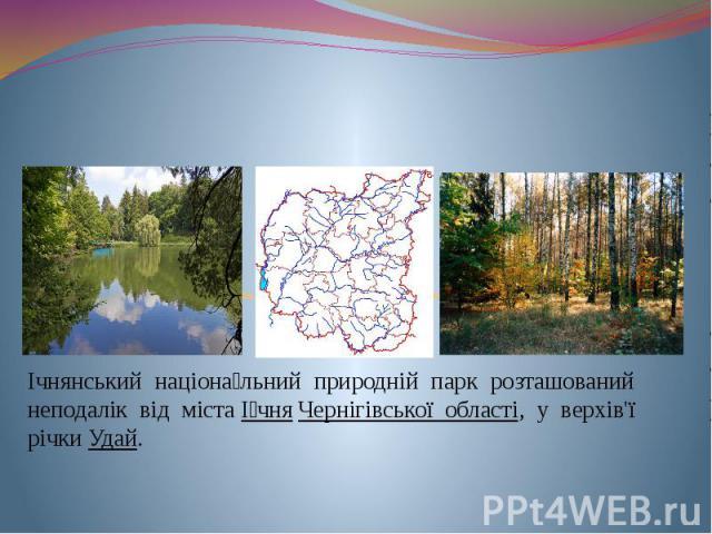 Ічнянський націона льний природній парк Ічнянський націона льний природній парк розташований неподалік від містаІ чняЧернігівської області, у верхів'ї річкиУдай.