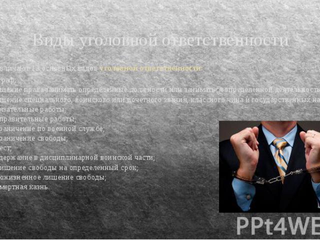 Виды уголовной ответственности Различают 12 основных видов уголовной ответственности: 1) штраф; 2) лишение права занимать определенные должности или заниматься определенной деятельностью; 3) лишение специального, воинского или почетного звания, клас…
