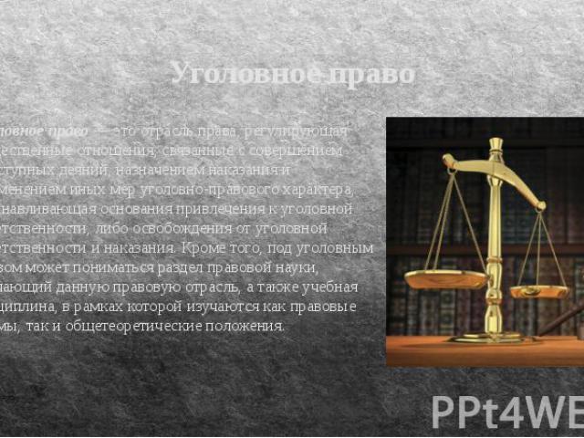 Уголовное право Уголовное право — это отрасль права, регулирующая общественные отношения, связанные с совершением преступных деяний, назначением наказания и применением иных мер уголовно-правового характера, устанавливающая основания привлечения к у…