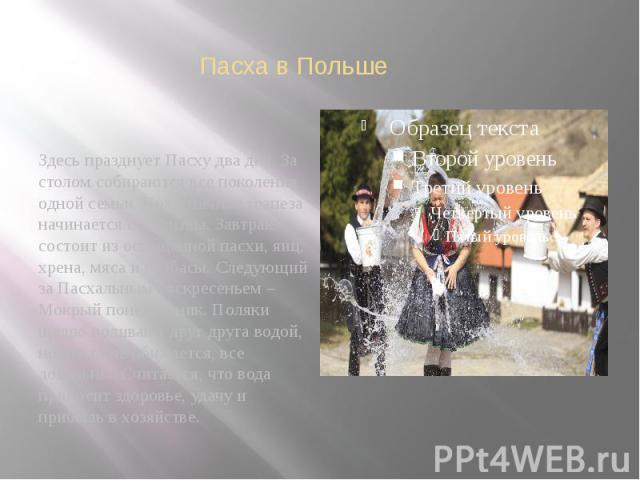 Пасха в Польше Здесь празднует Пасху два дня. За столом собираются все поколения одной семьи. Праздничная трапеза начинается с молитвы. Завтрак состоит из освященной пасхи, яиц, хрена, мяса и колбасы. Следующий за Пасхальным воскресеньем – Мокрый по…