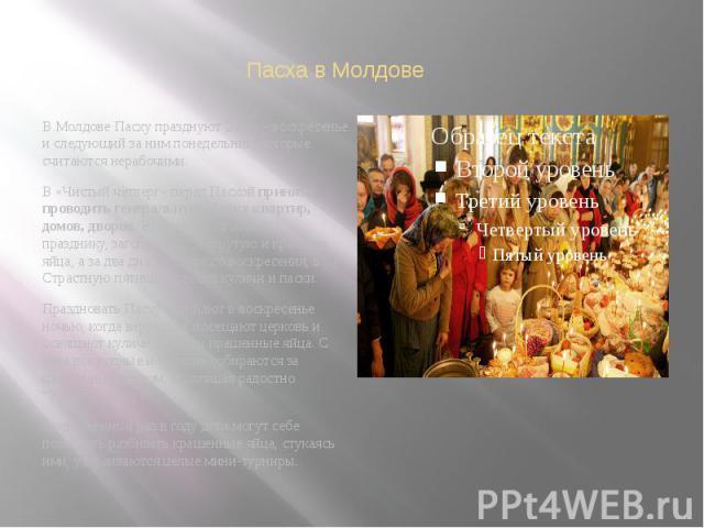 Пасха в Молдове В Молдове Пасху празднуют 2 дня – воскресенье и следующий за ним понедельник, которые считаются нерабочими. В «Чистый четверг» перед Пасхойпринято проводить генеральную уборку квартир, домов, дворов. Во время подготовки к празд…