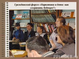 Гражданский форум «Наркотики и дети: как сохранить будущее?» Гражданский форум «