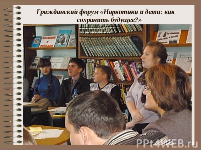 Гражданский форум «Наркотики и дети: как сохранить будущее?» Гражданский форум «Наркотики и дети: как сохранить будущее?»