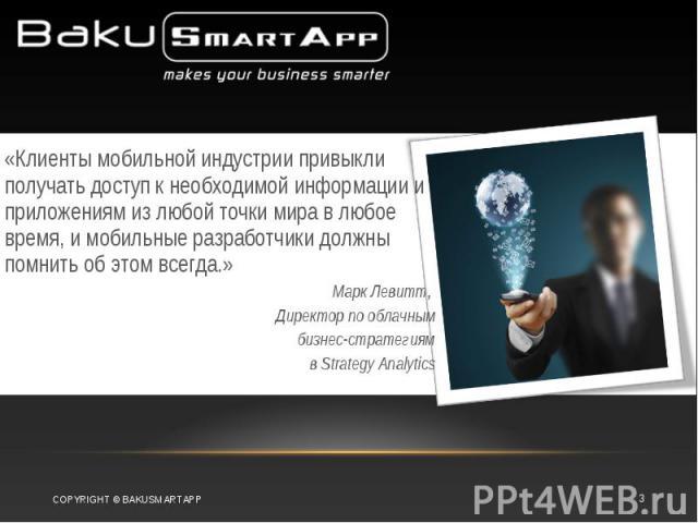 «Клиенты мобильной индустрии привыкли получать доступ к необходимой информации и приложениям из любой точки мира в любое время, и мобильные разработчики должны помнить об этом всегда.» Марк Левитт, Директор по облачным бизнес-стратегиям в Strategy A…