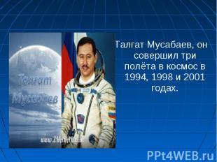 Талгат Мусабаев, он совершил три полёта в космос в 1994, 1998 и 2001 годах. Талг