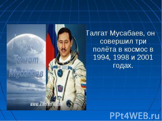 Талгат Мусабаев, он совершил три полёта в космос в 1994, 1998 и 2001 годах. Талгат Мусабаев, он совершил три полёта в космос в 1994, 1998 и 2001 годах.