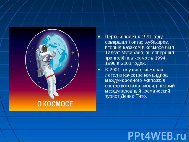Первый полёт в 1991 году совершил Токтар Аубакиров, вторым казахом в космосе был Талгат Мусабаев, он совершил три полёта в космос в 1994, 1998 и 2001 годах. Первый полёт в 1991 году совершил Токтар Аубакиров, вторым казахом в космосе был Талгат Муса…