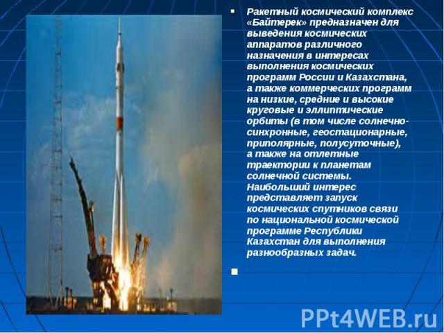 Ракетный космический комплекс «Байтерек» предназначен для выведения космических аппаратов различного назначения в интересах выполнения космических программ России иКазахстана, атакже коммерческих программ нанизкие, средние ив…