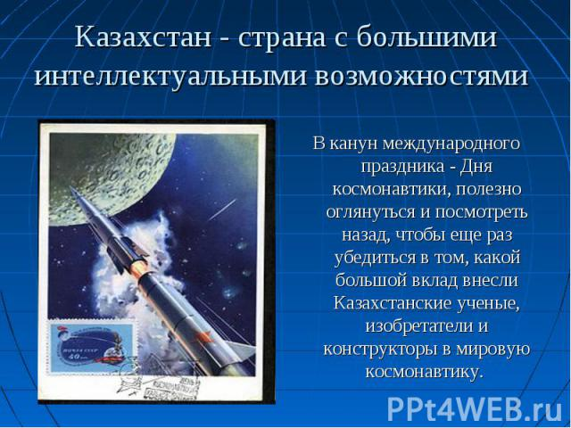 В канун международного праздника - Дня космонавтики, полезно оглянуться и посмотреть назад, чтобы еще раз убедиться в том, какой большой вклад внесли Казахстанские ученые, изобретатели и конструкторы в мировую космонавтику.