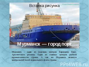 Мурманск — город порт Мурманск - один из ведущих центров Баренцева Евро-Арктичес