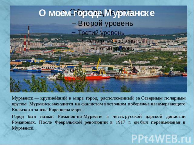 Мурманск — крупнейший в мире город, расположенный за Северным полярным кругом. Мурманск находится на скалистом восточном побережье незамерзающего Кольского залива Баренцева моря. Город был назван Романов-на-Мурмане в честь русской царской династии Р…