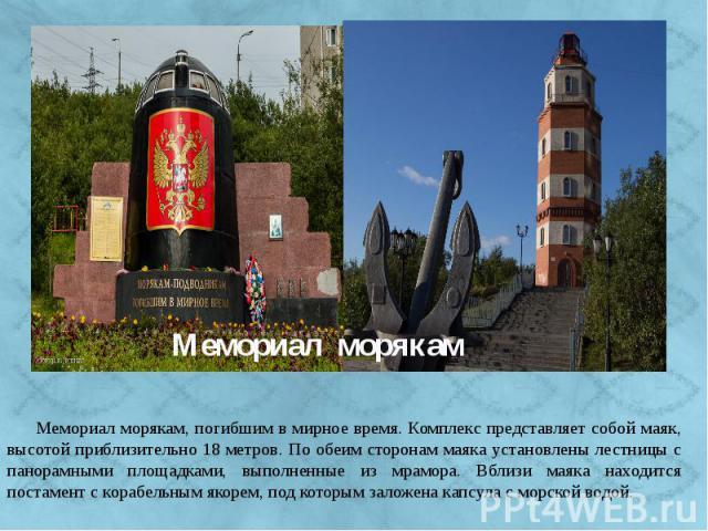 Мемориал морякам, погибшим в мирное время. Комплекс представляет собой маяк, высотой приблизительно 18 метров. По обеим сторонам маяка установлены лестницы с панорамными площадками, выполненные из мрамора. Вблизи маяка находится постамент с корабель…