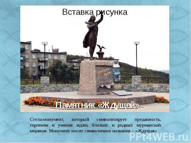 Памятник «Ждущей» Стела-монумент, который символизирует преданность, терпение и умение ждать близких и родных мурманских моряков. Монумент носит символичное название – «Ждущая»