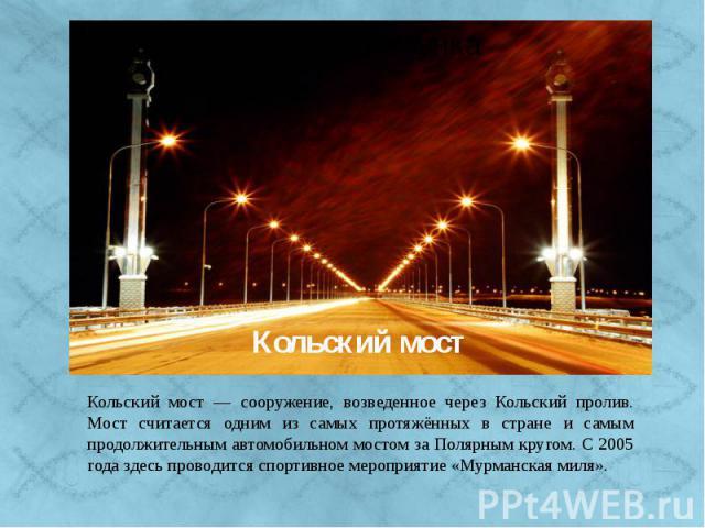 Кольский мост — сооружение, возведенное через Кольский пролив. Его протяжённость составляет 2,5 километра. С 2005 года здесь проводится спортивное мероприятие