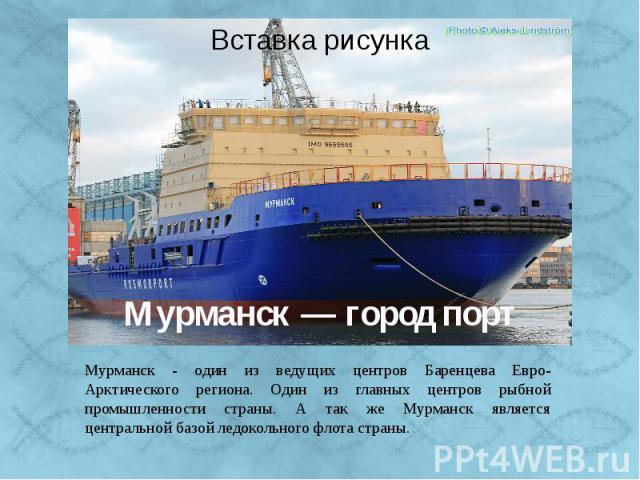 Мурманск — город порт Мурманск - один из ведущих центров Баренцева Евро-Арктического региона. Один из главных центров рыбной промышленности страны. А так же Мурманск является центральной базой ледокольного флота страны.