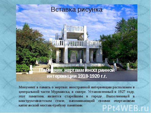 Монумент в память о жертвах иностранной интервенции расположен в центральной части Мурманска, в сквере. Установленный в 1927 году, этот памятник является старейшим в городе. Выполненный в конструктивистском стиле, напоминающий своими очертаниями кап…