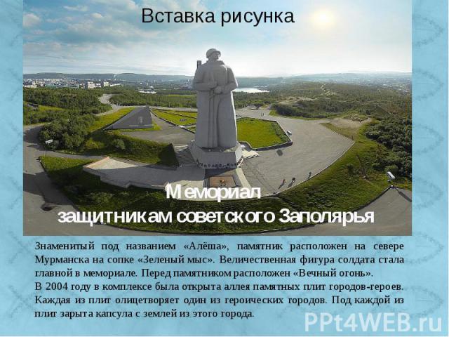 Знаменитый под названием «Алёша» памятник расположен на севере Мурманска на сопке «Зеленый мыс». Величественная фигура солдата стала главной в мемориале. Солдат в плащ-палатке с автоматом за плечом возвышается на семиметровом постаменте. Монумент ве…