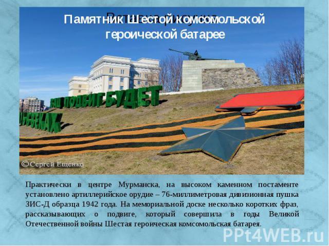 Практически в центре Мурманска, в южной части проспекта Ленина, на высоком каменном постаменте установлено артиллерийское орудие – 76-миллиметровая дивизионная пушка ЗИС-Д образца 1942 года. На мемориальной доске несколько коротких фраз, рассказываю…