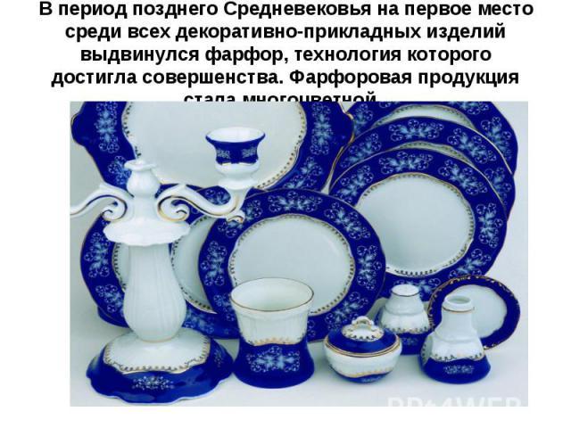 В период позднего Средневековья на первое место среди всех декоративно-прикладных изделий выдвинулся фарфор, технология которого достигла совершенства. Фарфоровая продукция стала многоцветной.