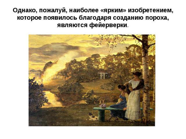 Однако, пожалуй, наиболее «ярким» изобретением, которое появилось благодаря созданию пороха, являются фейерверки.