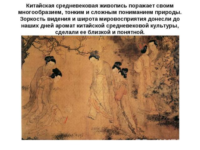Китайская средневековая живопись поражает своим многообразием, тонким и сложным пониманием природы. Зоркость видения и широта мировосприятия донесли до наших дней аромат китайской средневековой культуры, сделали ее близкой и понятной.