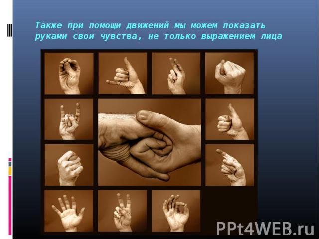 Также при помощи движений мы можем показать руками свои чувства, не только выражением лица