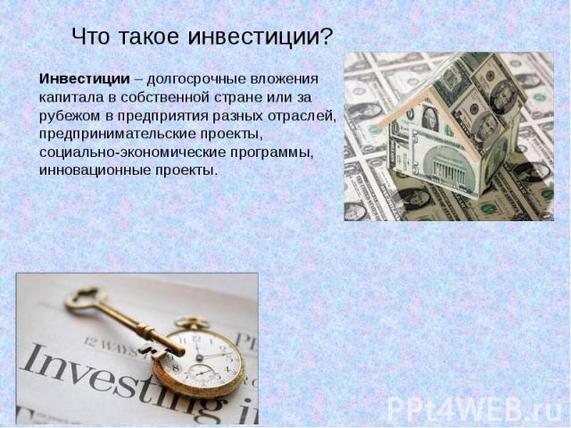 Что такое инвестиции?Инвестиции – долгосрочные вложения капитала в собственной стране или за рубежом в предприятия разных отраслей, предпринимательские проекты, социально-экономические программы, инновационные проекты.
