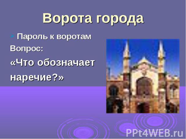 Пароль к воротам Пароль к воротам Вопрос: «Что обозначает наречие?»