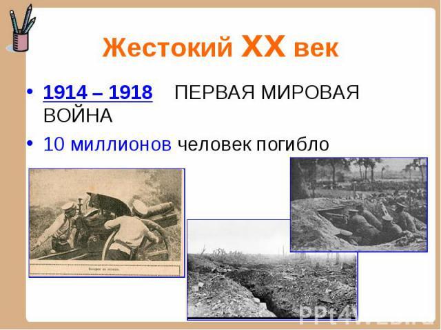 1914 – 1918 ПЕРВАЯ МИРОВАЯ ВОЙНА 1914 – 1918 ПЕРВАЯ МИРОВАЯ ВОЙНА 10 миллионов человек погибло