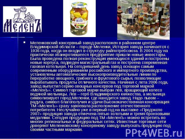 Меленковский консервный завод расположен в районном центре Владимирской области – городе Меленки. История завода начинается с 1936 года, когда он входил в структуру райпотребсоюза. В 2004 году на практически обанкротившееся предприятие пришли новые …